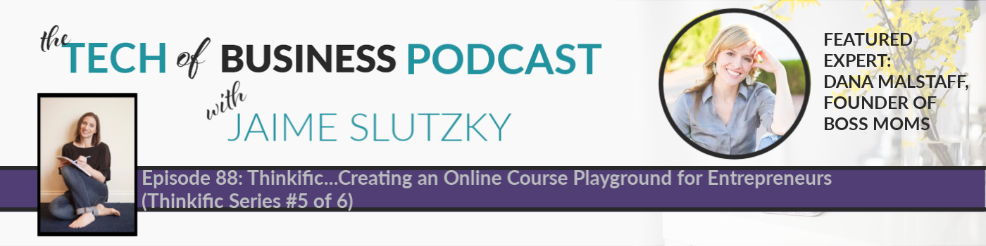 088: Thinkific…Creating an Online Course Playground for Entrepreneurs with Dana Malstaff, Founder of Boss Moms (Thinkific Series #5 of 6)